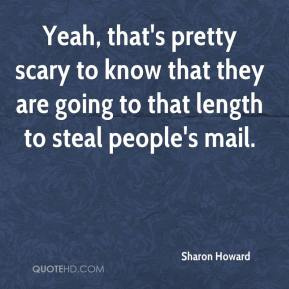 Sharon Howard  - Yeah, that's pretty scary to know that they are going to that length to steal people's mail.