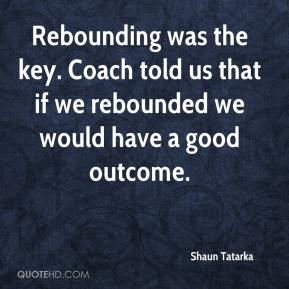 Shaun Tatarka  - Rebounding was the key. Coach told us that if we rebounded we would have a good outcome.