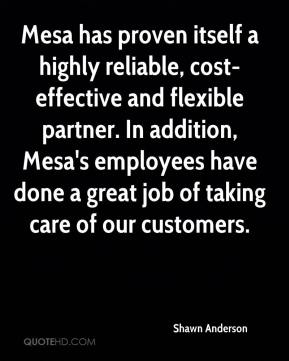 Shawn Anderson  - Mesa has proven itself a highly reliable, cost-effective and flexible partner. In addition, Mesa's employees have done a great job of taking care of our customers.