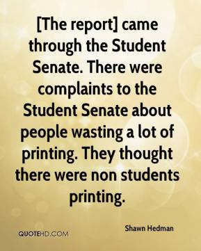 Shawn Hedman  - [The report] came through the Student Senate. There were complaints to the Student Senate about people wasting a lot of printing. They thought there were non students printing.