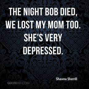 Shawna Sherrill  - The night Bob died, we lost my mom too. She's very depressed.