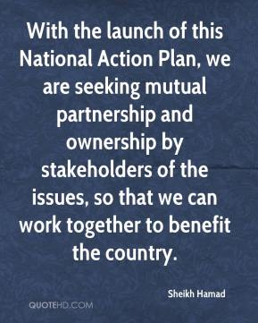 Sheikh Hamad  - With the launch of this National Action Plan, we are seeking mutual partnership and ownership by stakeholders of the issues, so that we can work together to benefit the country.