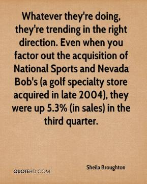Sheila Broughton  - Whatever they're doing, they're trending in the right direction. Even when you factor out the acquisition of National Sports and Nevada Bob's (a golf specialty store acquired in late 2004), they were up 5.3% (in sales) in the third quarter.