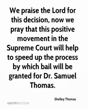 Shelley Thomas  - We praise the Lord for this decision, now we pray that this positive movement in the Supreme Court will help to speed up the process by which bail will be granted for Dr. Samuel Thomas.