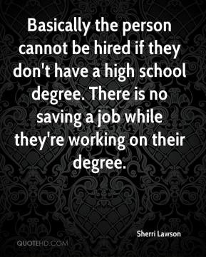 Sherri Lawson  - Basically the person cannot be hired if they don't have a high school degree. There is no saving a job while they're working on their degree.
