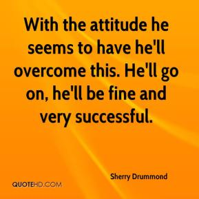 Sherry Drummond  - With the attitude he seems to have he'll overcome this. He'll go on, he'll be fine and very successful.