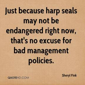Sheryl Fink  - Just because harp seals may not be endangered right now, that's no excuse for bad management policies.
