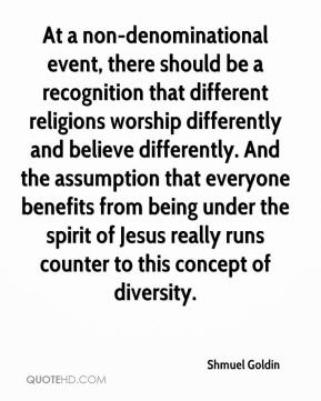 Shmuel Goldin  - At a non-denominational event, there should be a recognition that different religions worship differently and believe differently. And the assumption that everyone benefits from being under the spirit of Jesus really runs counter to this concept of diversity.