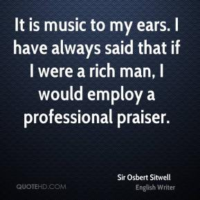 Sir Osbert Sitwell  - It is music to my ears. I have always said that if I were a rich man, I would employ a professional praiser.