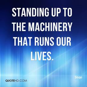 Sisqo  - standing up to the machinery that runs our lives.
