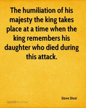Sizwe Shezi  - The humiliation of his majesty the king takes place at a time when the king remembers his daughter who died during this attack.