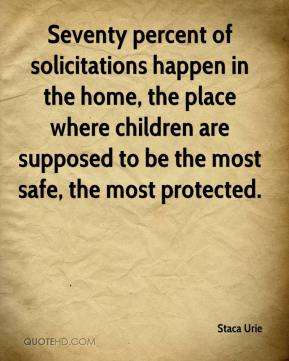 Staca Urie  - Seventy percent of solicitations happen in the home, the place where children are supposed to be the most safe, the most protected.