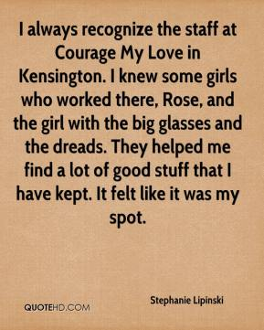 Stephanie Lipinski  - I always recognize the staff at Courage My Love in Kensington. I knew some girls who worked there, Rose, and the girl with the big glasses and the dreads. They helped me find a lot of good stuff that I have kept. It felt like it was my spot.