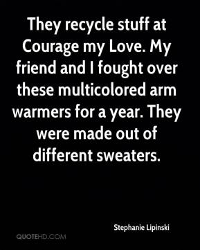 Stephanie Lipinski  - They recycle stuff at Courage my Love. My friend and I fought over these multicolored arm warmers for a year. They were made out of different sweaters.