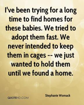 Stephanie Womack  - I've been trying for a long time to find homes for these babies. We tried to adopt them fast. We never intended to keep them in cages -- we just wanted to hold them until we found a home.