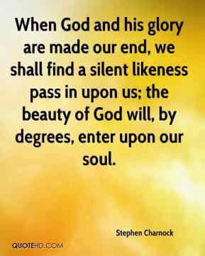 When God and his glory are made our end, we shall find a silent likeness pass in upon us; the beauty of God will, by degrees, enter upon our soul.