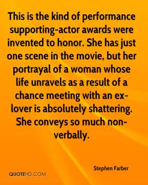 Stephen Farber  - This is the kind of performance supporting-actor awards were invented to honor. She has just one scene in the movie, but her portrayal of a woman whose life unravels as a result of a chance meeting with an ex-lover is absolutely shattering. She conveys so much non-verbally.
