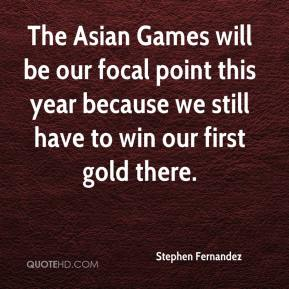 Stephen Fernandez  - The Asian Games will be our focal point this year because we still have to win our first gold there.