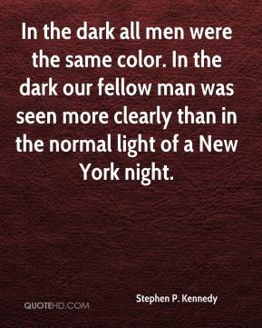 Stephen P. Kennedy  - In the dark all men were the same color. In the dark our fellow man was seen more clearly than in the normal light of a New York night.