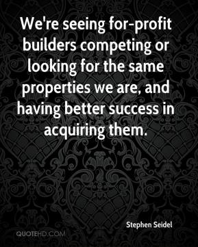 Stephen Seidel  - We're seeing for-profit builders competing or looking for the same properties we are, and having better success in acquiring them.