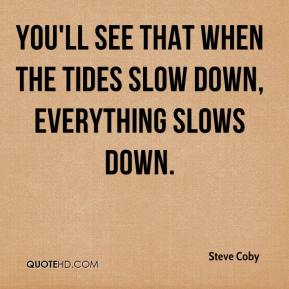 Steve Coby  - You'll see that when the tides slow down, everything slows down.
