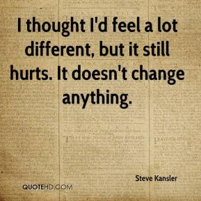 I thought I'd feel a lot different, but it still hurts. It doesn't change anything.