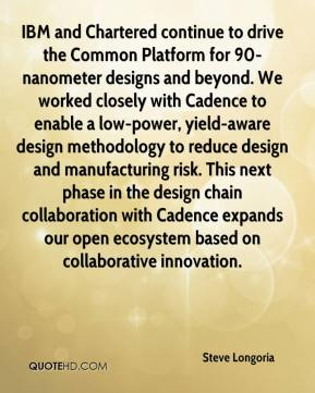 Steve Longoria  - IBM and Chartered continue to drive the Common Platform for 90-nanometer designs and beyond. We worked closely with Cadence to enable a low-power, yield-aware design methodology to reduce design and manufacturing risk. This next phase in the design chain collaboration with Cadence expands our open ecosystem based on collaborative innovation.