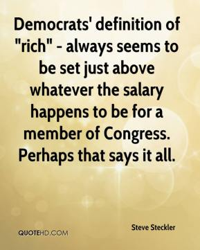"Steve Steckler - Democrats' definition of ""rich"" - always seems to be set just above whatever the salary happens to be for a member of Congress. Perhaps that says it all."