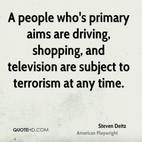 Steven Deitz  - A people who's primary aims are driving, shopping, and television are subject to terrorism at any time.