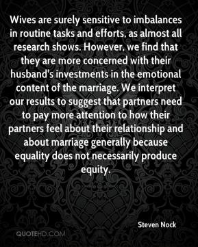 Wives are surely sensitive to imbalances in routine tasks and efforts, as almost all research shows. However, we find that they are more concerned with their husband's investments in the emotional content of the marriage. We interpret our results to suggest that partners need to pay more attention to how their partners feel about their relationship and about marriage generally because equality does not necessarily produce equity.