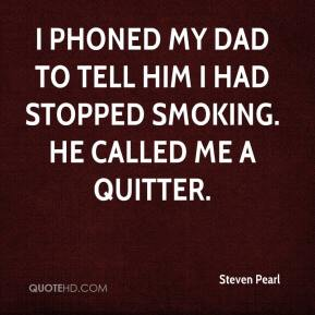 Steven Pearl  - I phoned my dad to tell him I had stopped smoking. He called me a quitter.