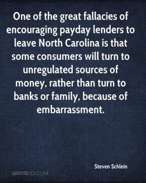 Steven Schlein  - One of the great fallacies of encouraging payday lenders to leave North Carolina is that some consumers will turn to unregulated sources of money, rather than turn to banks or family, because of embarrassment.