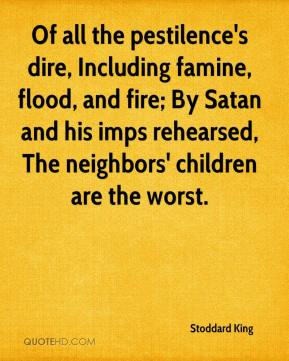 Stoddard King  - Of all the pestilence's dire, Including famine, flood, and fire; By Satan and his imps rehearsed, The neighbors' children are the worst.