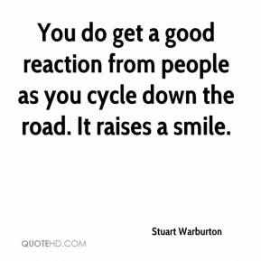 Stuart Warburton  - You do get a good reaction from people as you cycle down the road. It raises a smile.