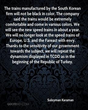 Suleyman Karaman  - The trains manufactured by the South Korean firm will not be black in color. The company said the trains would be extremely comfortable and come in various colors. We will see the new speed trains in about a year. We will no longer look at the speed trains of Europe, U.S. and the Fareast with envy. Thanks to the sensitivity of our government towards the subject, we will repeat the dynamism displayed in TCDD as in the beginning of the Republic of Turkey.