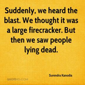 Surendra Kanodia  - Suddenly, we heard the blast. We thought it was a large firecracker. But then we saw people lying dead.