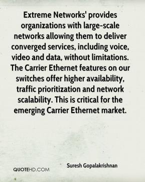 Suresh Gopalakrishnan  - Extreme Networks' provides organizations with large-scale networks allowing them to deliver converged services, including voice, video and data, without limitations. The Carrier Ethernet features on our switches offer higher availability, traffic prioritization and network scalability. This is critical for the emerging Carrier Ethernet market.