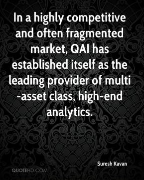 Suresh Kavan  - In a highly competitive and often fragmented market, QAI has established itself as the leading provider of multi-asset class, high-end analytics.