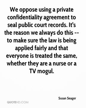 Susan Seager  - We oppose using a private confidentiality agreement to seal public court records. It's the reason we always do this -- to make sure the law is being applied fairly and that everyone is treated the same, whether they are a nurse or a TV mogul.