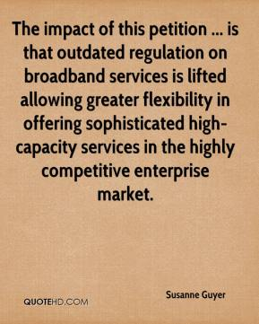 Susanne Guyer  - The impact of this petition ... is that outdated regulation on broadband services is lifted allowing greater flexibility in offering sophisticated high-capacity services in the highly competitive enterprise market.
