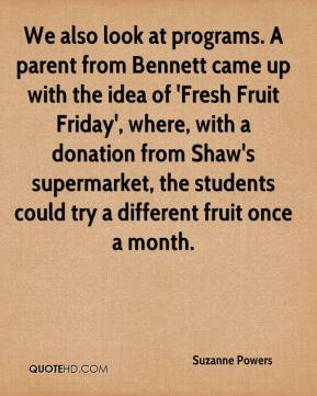 Suzanne Powers  - We also look at programs. A parent from Bennett came up with the idea of 'Fresh Fruit Friday', where, with a donation from Shaw's supermarket, the students could try a different fruit once a month.