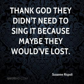 Suzanne Rispoli  - Thank God they didn't need to sing it because maybe they would've lost.