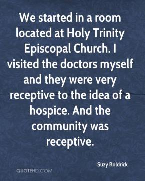 Suzy Boldrick  - We started in a room located at Holy Trinity Episcopal Church. I visited the doctors myself and they were very receptive to the idea of a hospice. And the community was receptive.