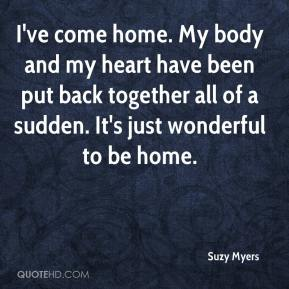 Suzy Myers  - I've come home. My body and my heart have been put back together all of a sudden. It's just wonderful to be home.