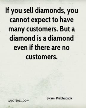 Swami Prabhupada  - If you sell diamonds, you cannot expect to have many customers. But a diamond is a diamond even if there are no customers.