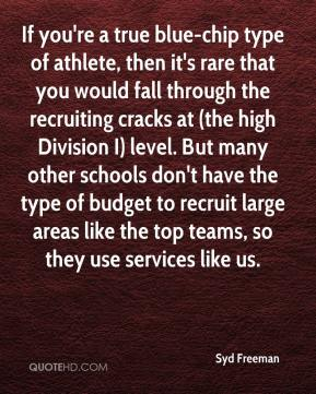 Syd Freeman  - If you're a true blue-chip type of athlete, then it's rare that you would fall through the recruiting cracks at (the high Division I) level. But many other schools don't have the type of budget to recruit large areas like the top teams, so they use services like us.