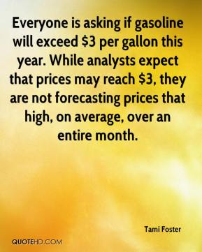 Tami Foster  - Everyone is asking if gasoline will exceed $3 per gallon this year. While analysts expect that prices may reach $3, they are not forecasting prices that high, on average, over an entire month.