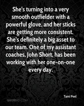 She's turning into a very smooth outfielder with a powerful glove, and her sticks are getting more consistent. She's definitely a big asset to our team. One of my assistant coaches, John Short, has been working with her one-on-one every day.