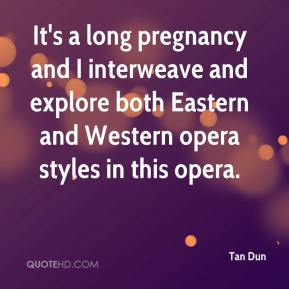 It's a long pregnancy and I interweave and explore both Eastern and Western opera styles in this opera.