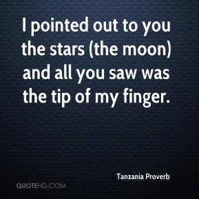 Tanzania Proverb  - I pointed out to you the stars (the moon) and all you saw was the tip of my finger.